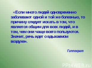 Гиппократ «Если много людей одновременно заболевают одной и той же болезнью, то
