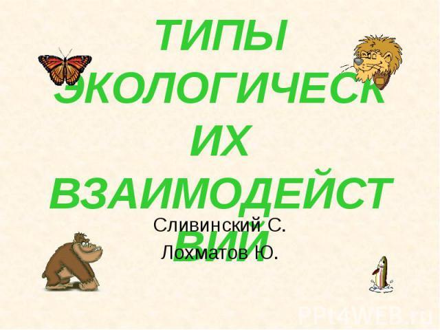 ТИПЫ ЭКОЛОГИЧЕСКИХ ВЗАИМОДЕЙСТВИЙ Сливинский С. Лохматов Ю.
