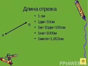 Длина отрезка 1 см 1дм=10см 1м=10дм=100см 1км=1000м 1миля=1,852км