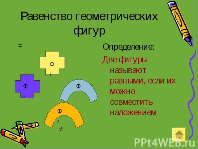 Равенство геометрических фигур Определение: Две фигуры называют равными, если их можно совместить наложением