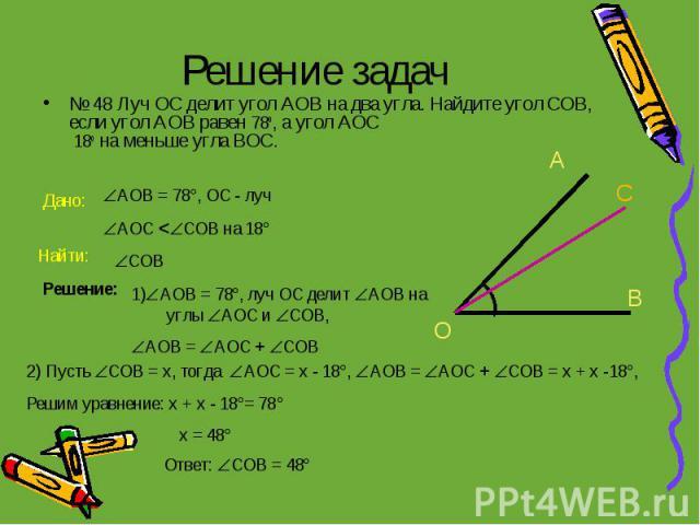 Решение задач № 48 Луч ОС делит угол АОВ на два угла. Найдите угол СОВ, если угол АОВ равен 78о, а угол АОС 18о на меньше угла ВОС.