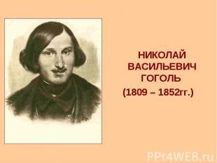 НИКОЛАЙ ВАСИЛЬЕВИЧ ГОГОЛЬ НИКОЛАЙ ВАСИЛЬЕВИЧ ГОГОЛЬ (1809 – 1852гг.)