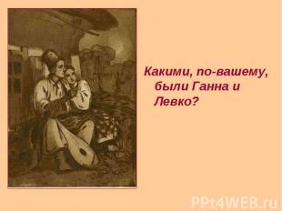 Какими, по-вашему, были Ганна и Левко? Какими, по-вашему, были Ганна и Левко?