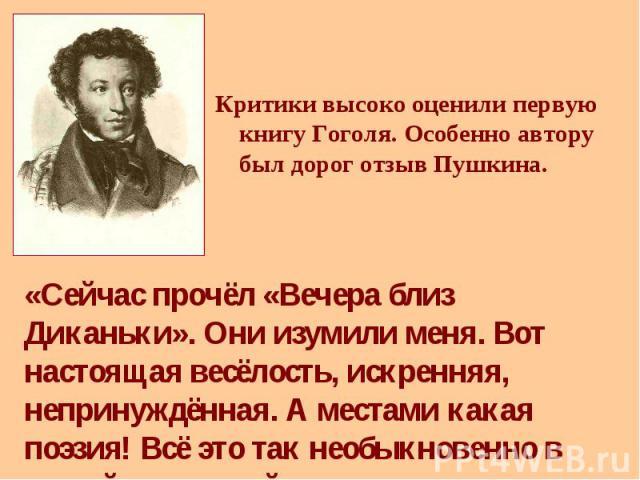 Критики высоко оценили первую книгу Гоголя. Особенно автору был дорог отзыв Пушкина. Критики высоко оценили первую книгу Гоголя. Особенно автору был дорог отзыв Пушкина.