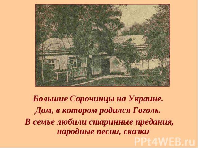 Большие Сорочинцы на Украине. Большие Сорочинцы на Украине. Дом, в котором родился Гоголь. В семье любили старинные предания, народные песни, сказки
