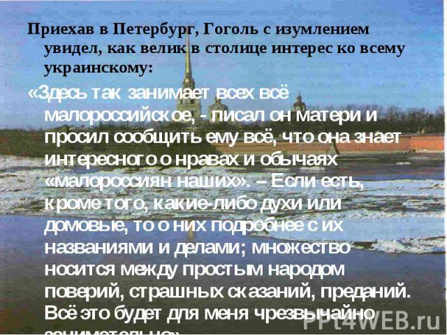 Приехав в Петербург, Гоголь с изумлением увидел, как велик в столице интерес ко всему украинскому: Приехав в Петербург, Гоголь с изумлением увидел, как велик в столице интерес ко всему украинскому: «Здесь так занимает всех всё малороссийское, - писа…
