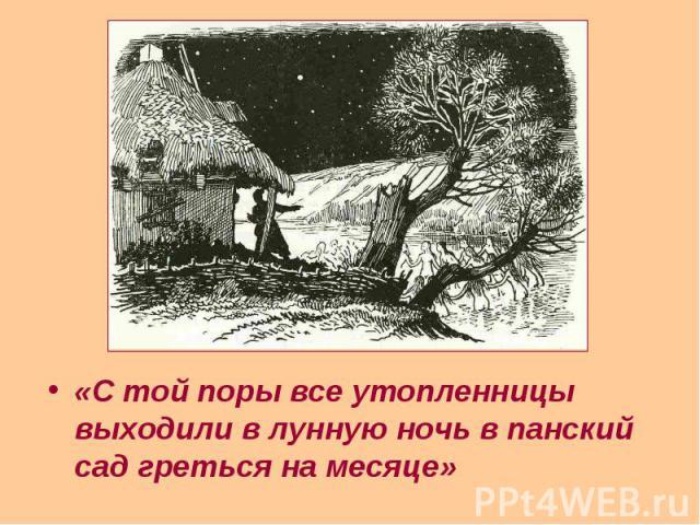 «С той поры все утопленницы выходили в лунную ночь в панский сад греться на месяце» «С той поры все утопленницы выходили в лунную ночь в панский сад греться на месяце»