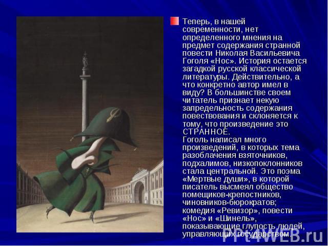 Теперь, в нашей современности, нет определенного мнения на предмет содержания странной повести Николая Васильевича Гоголя «Нос». История остается загадкой русской классической литературы. Действительно, а что конкретно автор имел в виду? В большинст…