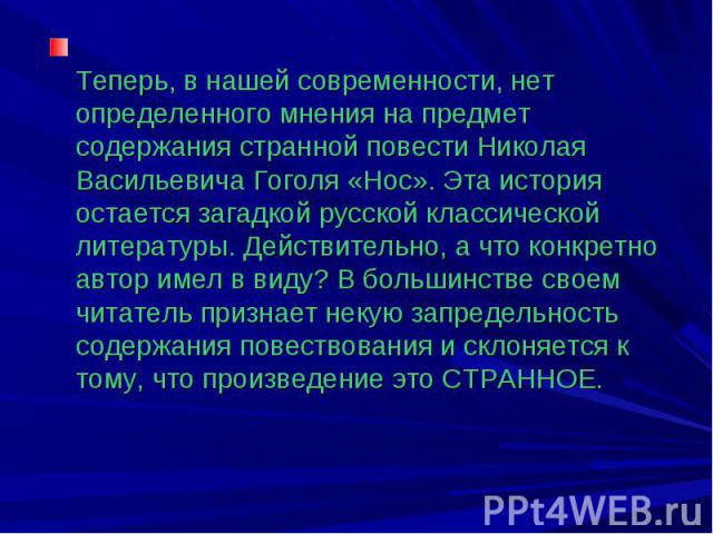 Теперь, в нашей современности, нет определенного мнения на предмет содержания странной повести Николая Васильевича Гоголя «Нос». Эта история остается загадкой русской классической литературы. Действительно, а что конкретно автор имел в виду? В больш…