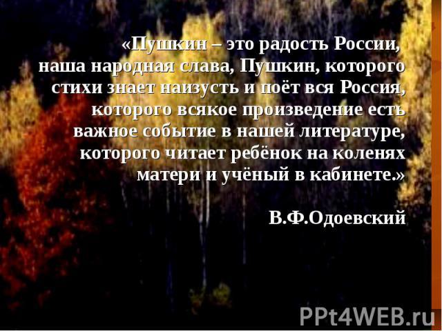«Пушкин – это радость России, наша народная слава, Пушкин, которого стихи знает наизусть и поёт вся Россия, которого всякое произведение есть важное событие в нашей литературе, которого читает ребёнок на коленях матери и учёный в кабинете.» В.Ф.Одое…