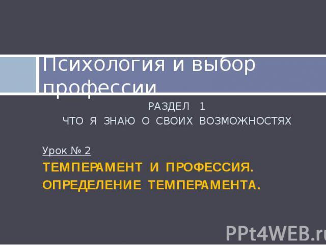 Психология и выбор профессии РАЗДЕЛ 1 ЧТО Я ЗНАЮ О СВОИХ ВОЗМОЖНОСТЯХ Урок № 2 ТЕМПЕРАМЕНТ И ПРОФЕССИЯ. ОПРЕДЕЛЕНИЕ ТЕМПЕРАМЕНТА.
