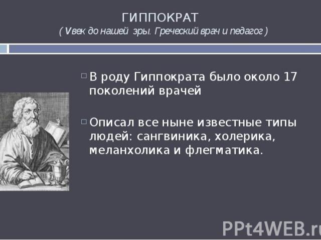 ГИППОКРАТ ( Vвек до нашей эры. Греческий врач и педагог ) В роду Гиппократа было около 17 поколений врачей Описал все ныне известные типы людей: сангвиника, холерика, меланхолика и флегматика.