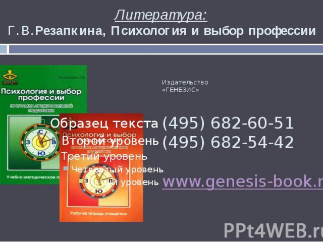 Литература: Г.В.Резапкина, Психология и выбор профессии Издательство «ГЕНЕЗИС» (495) 682-60-51 (495) 682-54-42 www.genesis-book.ru