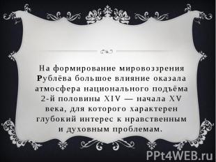 На формирование мировоззрения Рублёва большое влияние оказала атмосфера национал