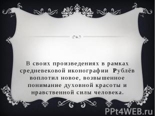 В своих произведениях в рамках средневековой иконографии Рублёв воплотил новое,
