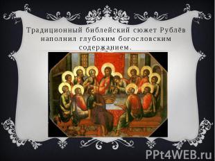 Традиционный библейский сюжет Рублёв наполнил глубоким богословским содержанием.