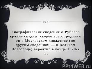 Биографические сведения о Рублёве крайне скудны: скорее всего, родился он в Моск
