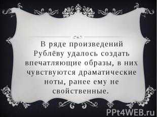 В ряде произведений Рублёву удалось создать впечатляющие образы, в них чувствуют