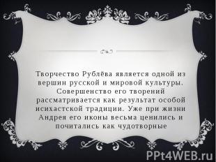 Творчество Рублёва является одной из вершин русской и мировой культуры. Совершен