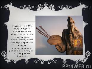 Видимо, к 1405 году Андрей основательно преуспел в своём мастерстве иконописи, е