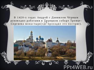 В 1420-х годах Андрей с Даниилом Чёрным руководил работами в Троицком соборе Тро