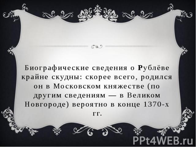 Биографические сведения о Рублёве крайне скудны: скорее всего, родился он в Московском княжестве (по другим сведениям— в Великом Новгороде) вероятно в конце 1370-х гг.