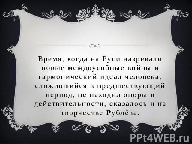 Время, когда на Руси назревали новые междоусобные войны и гармонический идеал человека, сложившийся в предшествующий период, не находил опоры в действительности, сказалось и на творчестве Рублёва.