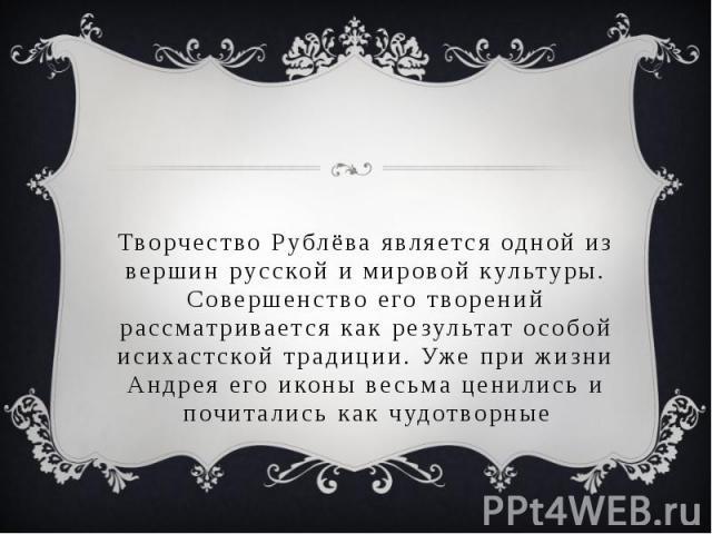 Творчество Рублёва является одной из вершин русской и мировой культуры. Совершенство его творений рассматривается как результат особой исихастской традиции. Уже при жизни Андрея его иконы весьма ценились и почитались как чудотворные