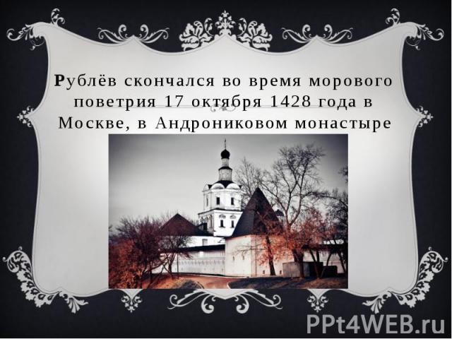 Рублёв скончался во время морового поветрия 17 октября 1428 года в Москве, в Андрониковом монастыре