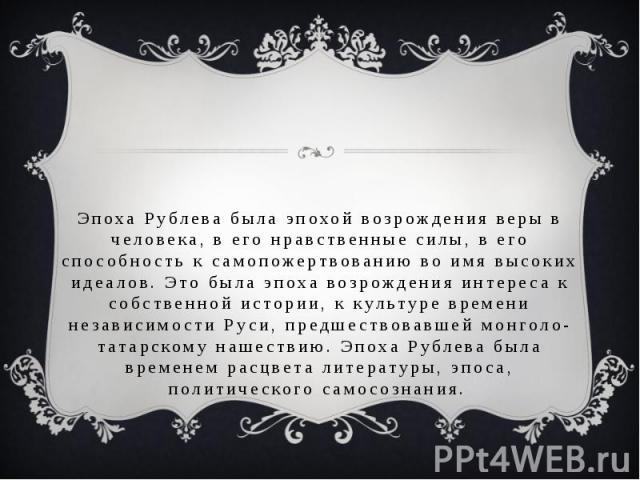 Эпоха Рублева была эпохой возрождения веры в человека, в его нравственные силы, в его способность к самопожертвованию во имя высоких идеалов. Это была эпоха возрождения интереса к собственной истории, к культуре времени независимости Руси, предшеств…