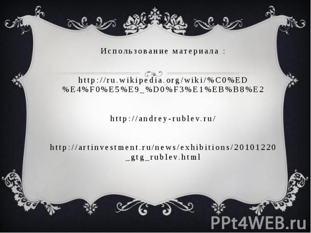 Использование материала : http://ru.wikipedia.org/wiki/%C0%ED%E4%F0%E5%E9_%D0%F3%E1%EB%B8%E2 http://andrey-rublev.ru/ http://artinvestment.ru/news/exhibitions/20101220_gtg_rublev.html