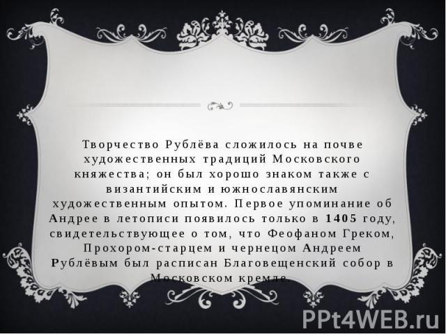 Творчество Рублёва сложилось на почве художественных традиций Московского княжества; он был хорошо знаком также с византийским и южнославянским художественным опытом. Первое упоминание об Андрее в летописи появилось только в 1405 году, свидетельству…