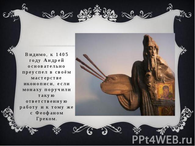 Видимо, к 1405 году Андрей основательно преуспел в своём мастерстве иконописи, если монаху поручили такую ответственную работу и к тому же с Феофаном Греком.