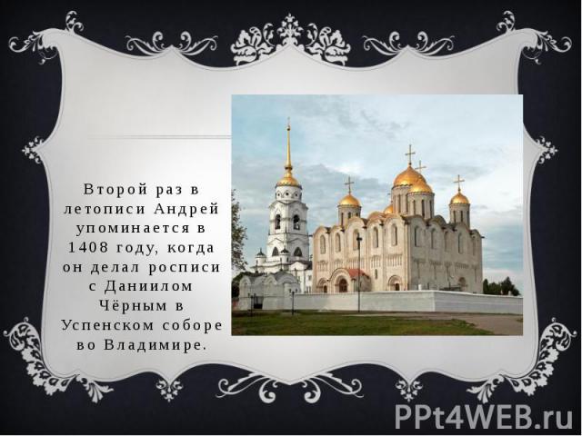 Второй раз в летописи Андрей упоминается в 1408 году, когда он делал росписи с Даниилом Чёрным в Успенском соборе во Владимире.