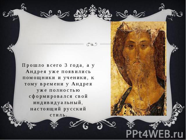 Прошло всего 3 года, а у Андрея уже появились помощники и ученики, к тому времени у Андрея уже полностью сформировался свой индивидуальный, настоящий русский стиль.