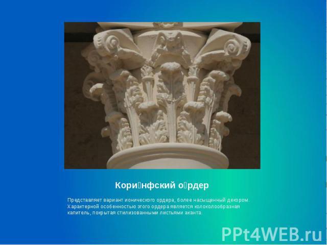 Кори нфский о рдер Представляет вариант ионического ордера, более насыщенный декором. Характерной особенностью этого ордера является колоколообразная капитель, покрытая стилизованными листьями аканта.