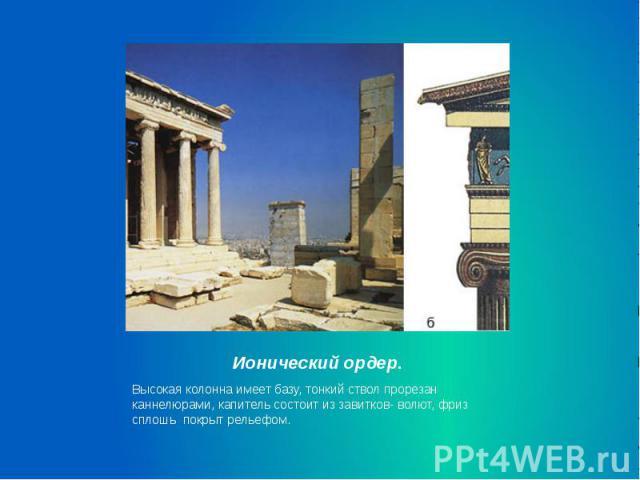 Ионический ордер. Высокая колонна имеет базу, тонкий ствол прорезан каннелюрами, капитель состоит из завитков- волют, фриз сплошь покрыт рельефом.