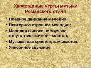 Характерные черты музыки Романского стиля Плавное движение мелодии; Повторное ст