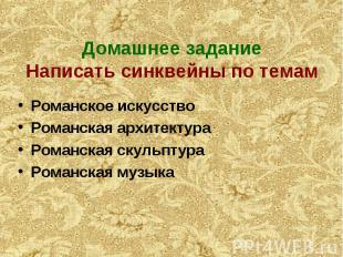 Домашнее задание Написать синквейны по темам Романское искусство Романская архит