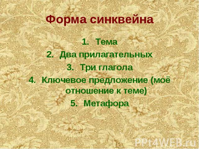 Форма синквейна Тема Два прилагательных Три глагола Ключевое предложение (моё отношение к теме) Метафора