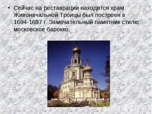 Сейчас на реставрации находится храм Живоначальной Троицы был построен в 1694-16