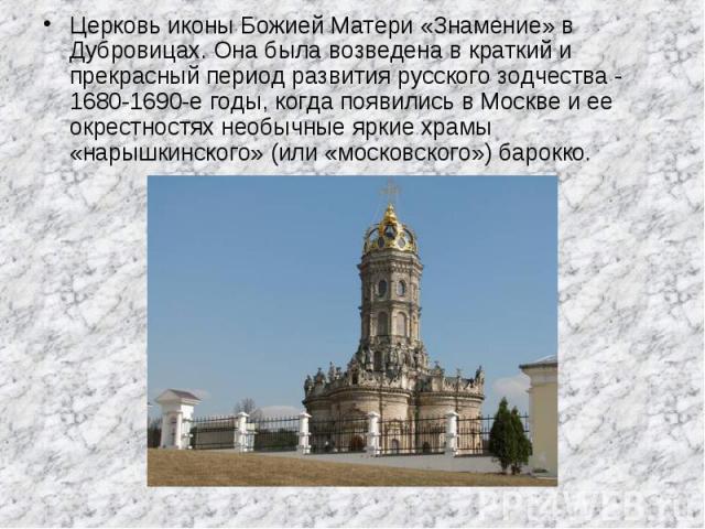 Церковь иконы Божией Матери «Знамение» в Дубровицах. Она была возведена в краткий и прекрасный период развития русского зодчества - 1680-1690-е годы, когда появились в Москве и ее окрестностях необычные яркие храмы «нарышкинского» (или «московского»…
