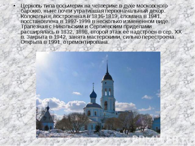 Церковь типа восьмерик на четверике в духе московского барокко, ныне почти утратившая первоначальный декор. Колокольня, построенная в 1816-1819, сломана в 1941, восстановлена в 1997-1999 в несколько измененном виде. Трапезная с Никольским и Сергиевс…