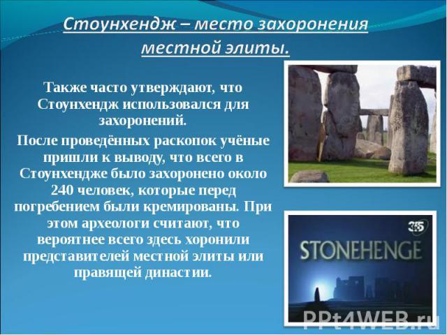 Также часто утверждают, что Стоунхендж использовался для захоронений. Также часто утверждают, что Стоунхендж использовался для захоронений. После проведённых раскопок учёные пришли к выводу, что всего в Стоунхендже было захоронено около 240 человек,…