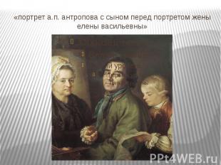 «портрет а.п. антропова с сыном перед портретом жены елены васильевны»