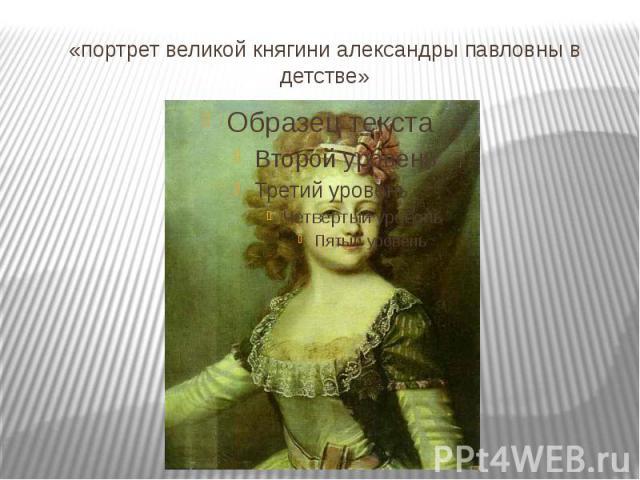 «портрет великой княгини александры павловны в детстве»