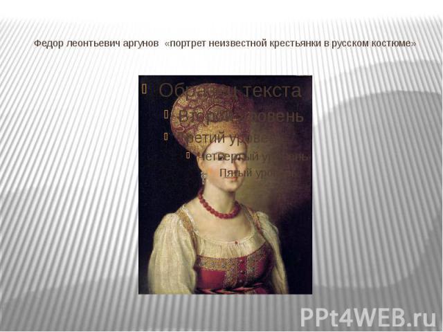 Федор леонтьевич аргунов «портрет неизвестной крестьянки в русском костюме»