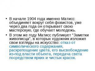 В начале 1904 года именно Матисс объединяет вокруг себя фовистов, уже через два