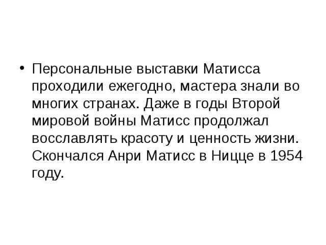 Персональные выставки Матисса проходили ежегодно, мастера знали во многих странах. Даже в годы Второй мировой войны Матисс продолжал восславлять красоту и ценность жизни. Скончался Анри Матисс в Ницце в 1954 году. Персональные выставки Матисса прохо…