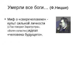 Умерли все боги… (Ф.Ницше) Миф о «сверхчеловеке» - культ сильной личности («Так